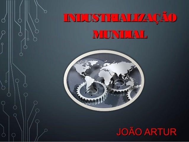 JOÃO ARTURJOÃO ARTUR INDUSTRIALIZAÇÃOINDUSTRIALIZAÇÃO MUNDIALMUNDIAL