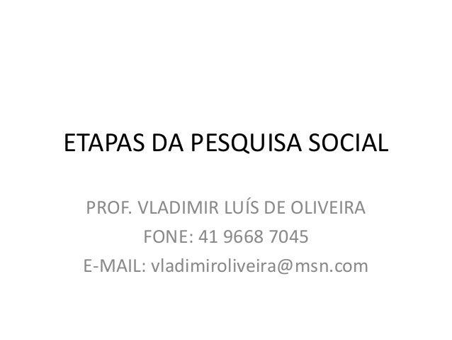 ETAPAS DA PESQUISA SOCIAL  PROF. VLADIMIR LUÍS DE OLIVEIRA  FONE: 41 9668 7045  E-MAIL: vladimiroliveira@msn.com