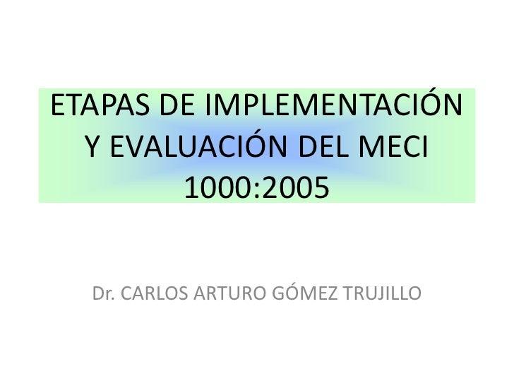 ETAPAS DE IMPLEMENTACIÓN Y EVALUACIÓN DEL MECI 1000:2005<br />Dr. CARLOS ARTURO GÓMEZ TRUJILLO<br />