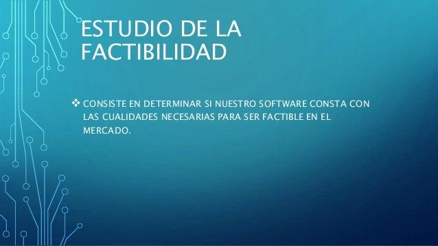 ESTUDIO DE LA FACTIBILIDAD  CONSISTE EN DETERMINAR SI NUESTRO SOFTWARE CONSTA CON LAS CUALIDADES NECESARIAS PARA SER FACT...