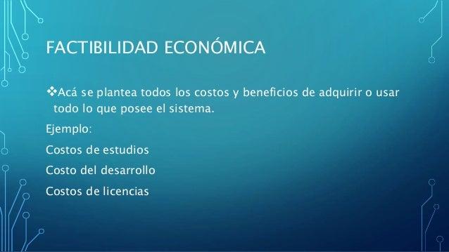 FACTIBILIDAD ECONÓMICA Acá se plantea todos los costos y beneficios de adquirir o usar todo lo que posee el sistema. Ejem...