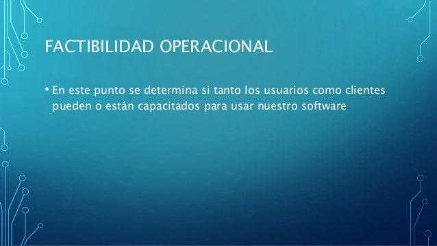 FACTIBILIDAD OPERACIONAL • En este punto se determina si tanto los usuarios como clientes pueden o están capacitados para ...