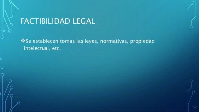 FACTIBILIDAD LEGAL Se establecen tomas las leyes, normativas, propiedad intelectual, etc.