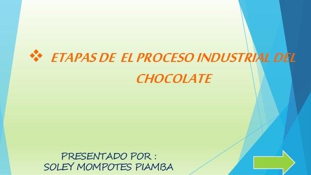  ETAPASDE ELPROCESOINDUSTRIALDEL CHOCOLATE PRESENTADO POR : SOLEY MOMPOTES PIAMBA