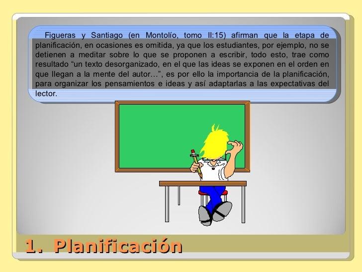<ul><li>Planificación </li></ul>Figueras y Santiago (en Montolío, tomo II:15) afirman que la etapa de planificación, en oc...