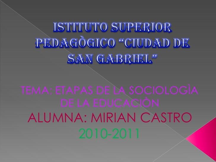 """ISTITUTO SUPERIOR PEDAGÒGICO """"CIUDAD DE SAN GABRIEL""""<br />TEMA: ETAPAS DE LA SOCIOLOGÌA DE LA EDUCACIÒN<br />ALUMNA: MIRIA..."""