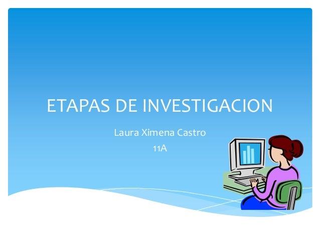 ETAPAS DE INVESTIGACIONLaura Ximena Castro11A