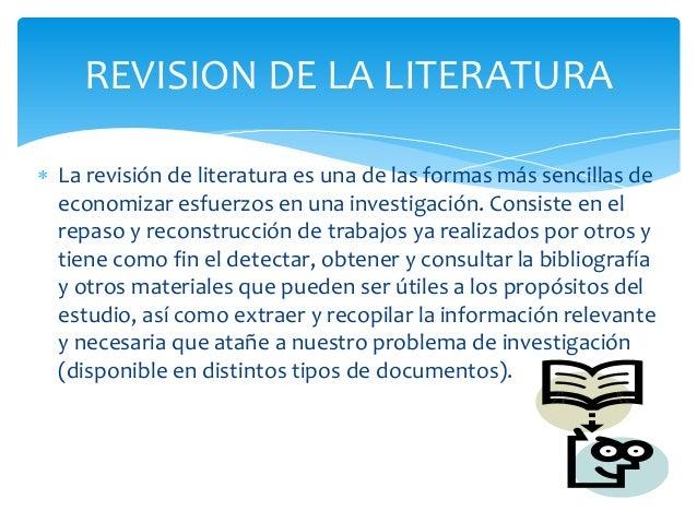  La revisión de literatura es una de las formas más sencillas deeconomizar esfuerzos en una investigación. Consiste en el...
