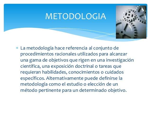  La metodología hace referencia al conjunto deprocedimientos racionales utilizados para alcanzaruna gama de objetivos que...