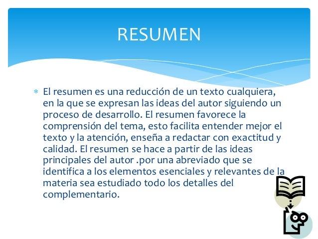 El resumen es una reducción de un texto cualquiera,en la que se expresan las ideas del autor siguiendo unproceso de desa...
