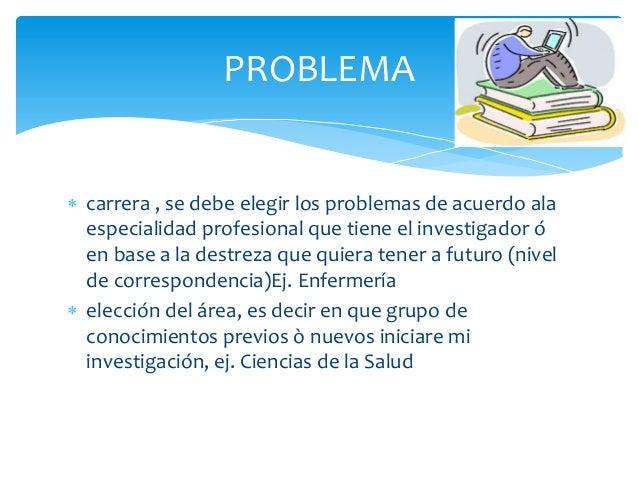  carrera , se debe elegir los problemas de acuerdo alaespecialidad profesional que tiene el investigador óen base a la de...