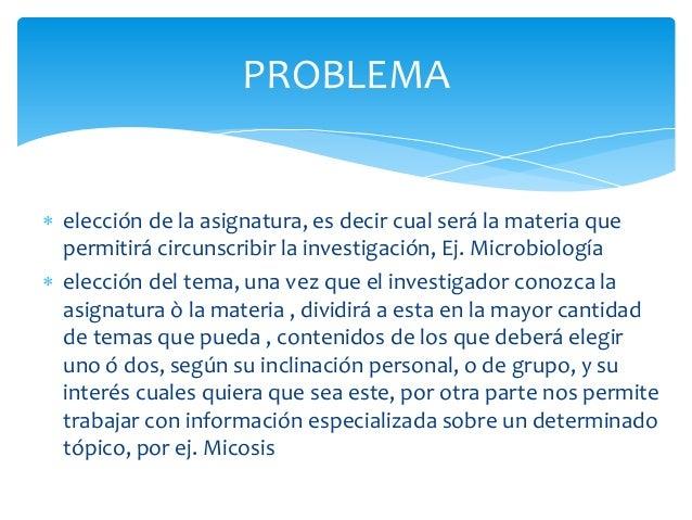  elección de la asignatura, es decir cual será la materia quepermitirá circunscribir la investigación, Ej. Microbiología...