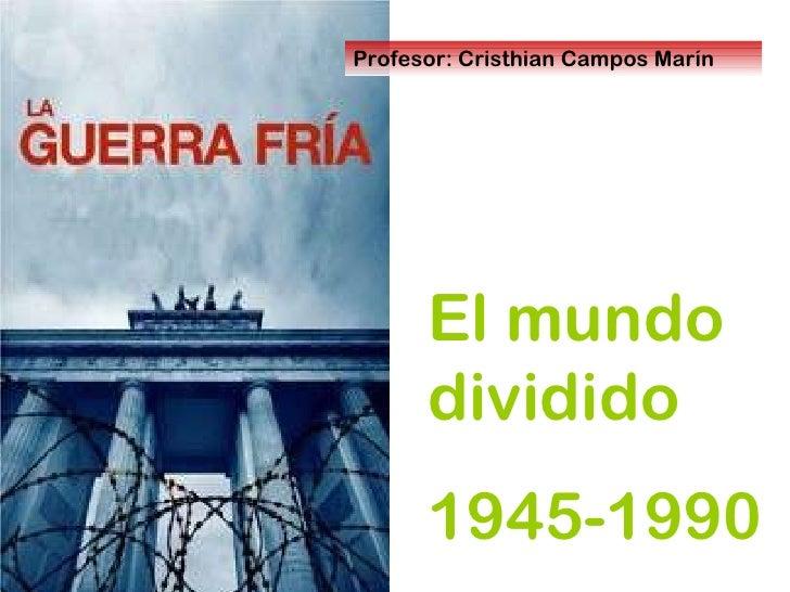 El mundo dividido 1945-1990 Profesor: Cristhian Campos Marín