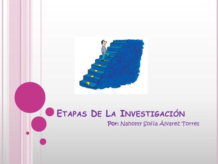 ETAPAS DE LA INVESTIGACIÓN          Por: Nahomy Sofía Álvarez Torres