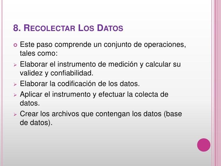 8. RECOLECTAR LOS DATOS   Este paso comprende un conjunto de operaciones,    tales como:   Elaborar el instrumento de me...