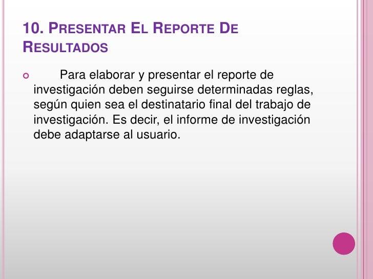 10. PRESENTAR EL REPORTE DERESULTADOS        Para elaborar y presentar el reporte de    investigación deben seguirse dete...