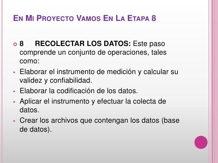 EN MI PROYECTO VAMOS EN LA ETAPA 8   8    RECOLECTAR LOS DATOS: Este paso    comprende un conjunto de operaciones, tales ...