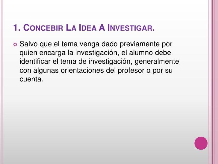 1. CONCEBIR LA IDEA A INVESTIGAR.   Salvo que el tema venga dado previamente por    quien encarga la investigación, el al...