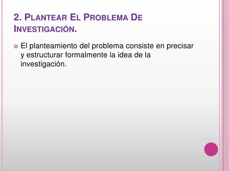 2. PLANTEAR EL PROBLEMA DEINVESTIGACIÓN.   El planteamiento del problema consiste en precisar    y estructurar formalment...
