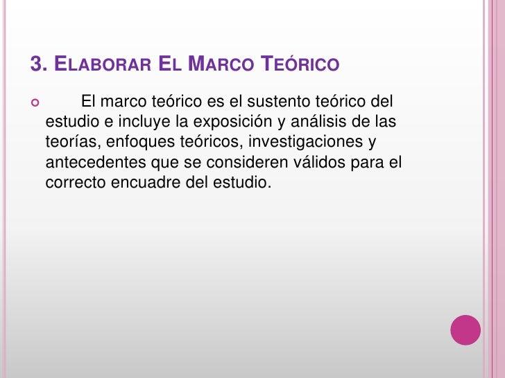 3. ELABORAR EL MARCO TEÓRICO        El marco teórico es el sustento teórico del    estudio e incluye la exposición y anál...