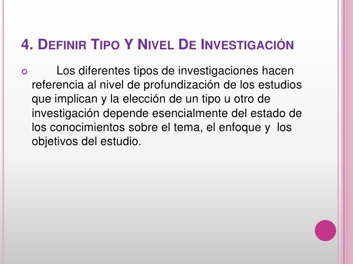 4. DEFINIR TIPO Y NIVEL DE INVESTIGACIÓN        Los diferentes tipos de investigaciones hacen    referencia al nivel de p...