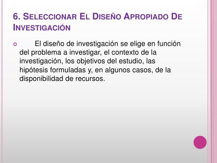 6. SELECCIONAR EL DISEÑO APROPIADO DEINVESTIGACIÓN        El diseño de investigación se elige en función    del problema ...