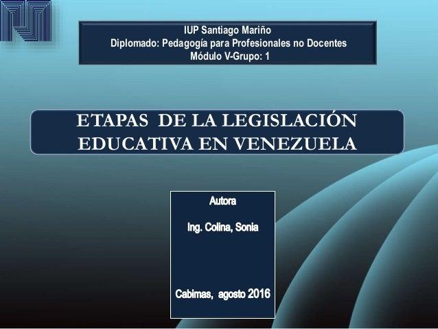 IUP Santiago Mariño Diplomado: Pedagogía para Profesionales no Docentes Módulo V-Grupo: 1 ETAPAS DE LA LEGISLACIÓN EDUCATI...