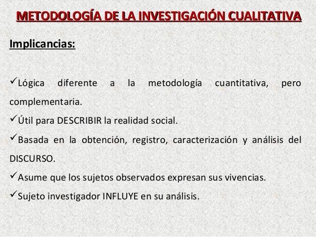 METODOLOGÍA DE LA INVESTIGACIÓN CUALITATIVAMETODOLOGÍA DE LA INVESTIGACIÓN CUALITATIVAImplicancias:Lógica diferente a la ...