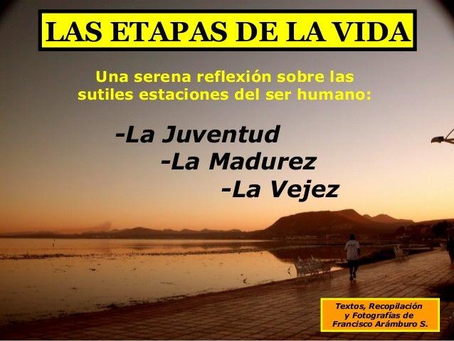LAS ETAPAS DE LA VIDA Textos, Recopilación y Fotografías de Francisco Arámburo S. Una serena reflexión sobre las sutiles e...
