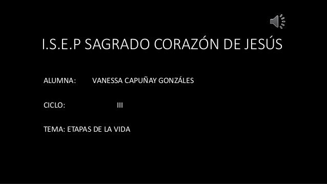I.S.E.P SAGRADO CORAZÓN DE JESÚS ALUMNA: VANESSA CAPUÑAY GONZÁLES CICLO: III TEMA: ETAPAS DE LA VIDA