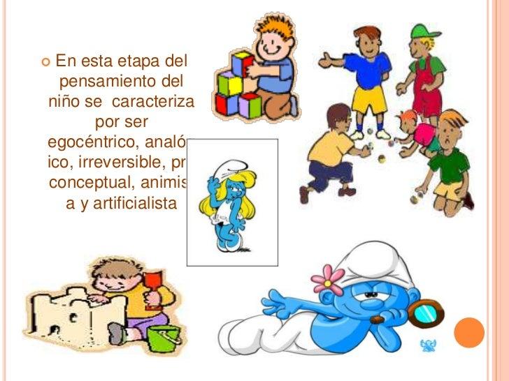 En esta etapa del pensamiento del niño se  caracteriza por ser egocéntrico, analógico, irreversible, pre conceptual, animi...
