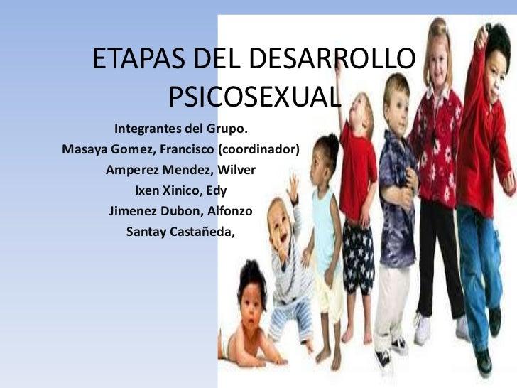 ETAPAS DEL DESARROLLO PSICOSEXUAL<br />Integrantes del Grupo.<br />Masaya Gomez, Francisco (coordinador)<br />Amperez Mend...