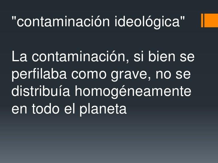 """""""contaminación ideológica""""<br />La contaminación, si bien se perfilaba como grave, no se distribuía homogéneamente en todo..."""