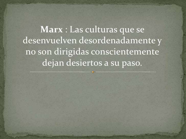 Marx : Las culturas que se desenvuelven desordenadamente y no son dirigidas conscientemente dejan desiertos a su paso. <br />