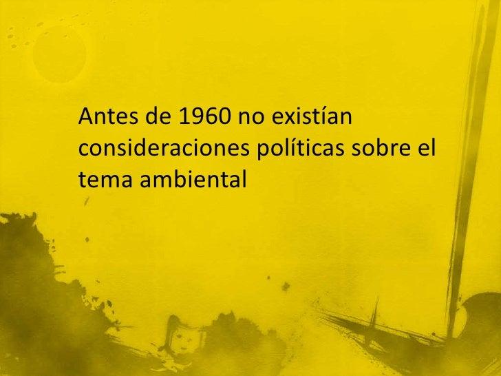 Antes de 1960 no existían consideraciones políticas sobre el tema ambiental<br />