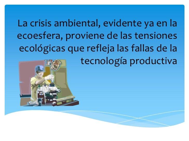 La crisis ambiental, evidente ya en la ecoesfera, proviene de las tensiones ecológicas que refleja las fallas de la tecnol...