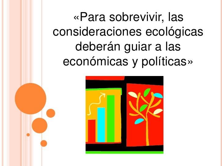 «Para sobrevivir, las consideraciones ecológicas deberán guiar a las económicas y políticas»<br />