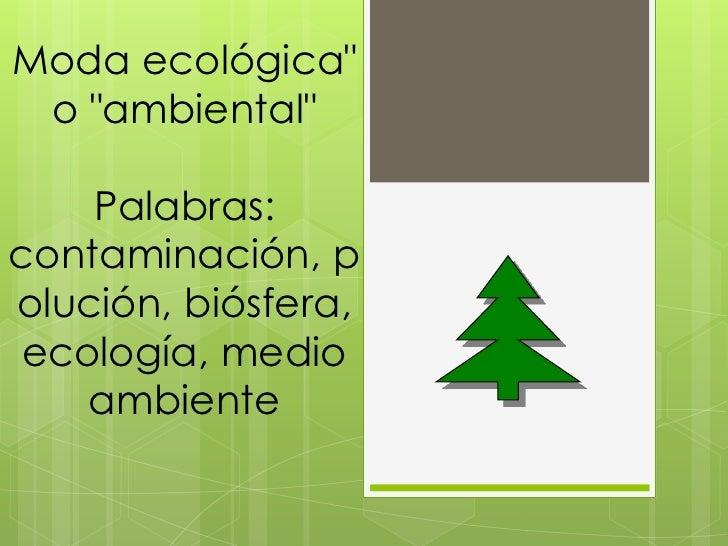 """Moda ecológica"""" o """"ambiental"""" <br />Palabras: contaminación, polución, biósfera, ecología, medio ambiente<br />"""