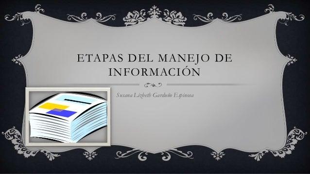 ETAPAS DEL MANEJO DE  INFORMACIÓN  Susana Lizbeth Garduño Espinosa