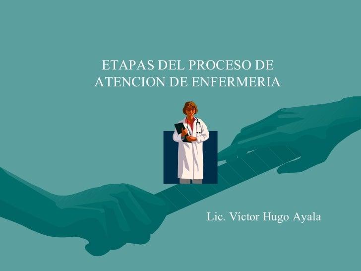 ETAPAS DEL PROCESO DE ATENCION DE ENFERMERIA Lic. Víctor Hugo Ayala