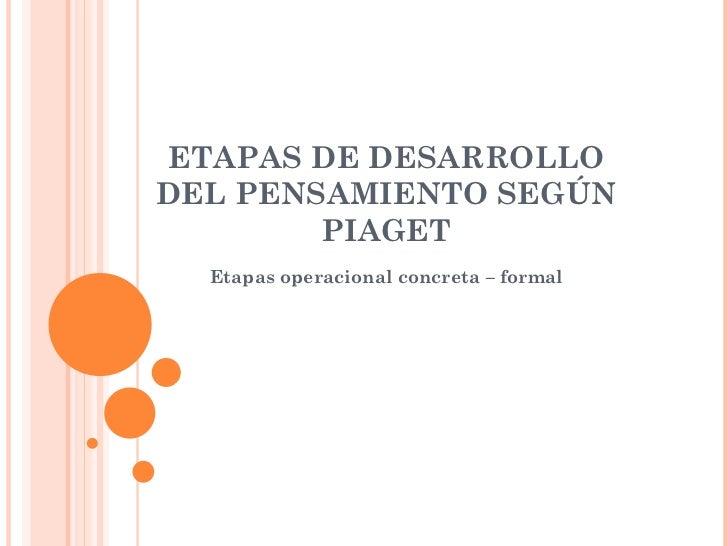 ETAPAS DE DESARROLLO DEL PENSAMIENTO SEGÚN PIAGET Etapas operacional concreta – formal