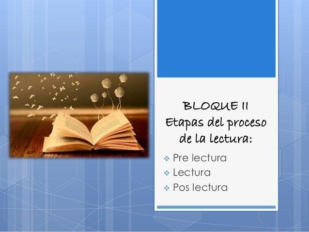 BLOQUE II  Etapas del proceso  de la lectura:   Pre lectura   Lectura   Pos lectura