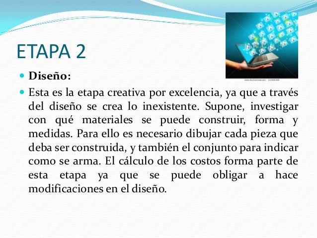 ETAPA 2  Diseño:  Esta es la etapa creativa por excelencia, ya que a través  del diseño se crea lo inexistente. Supone, ...