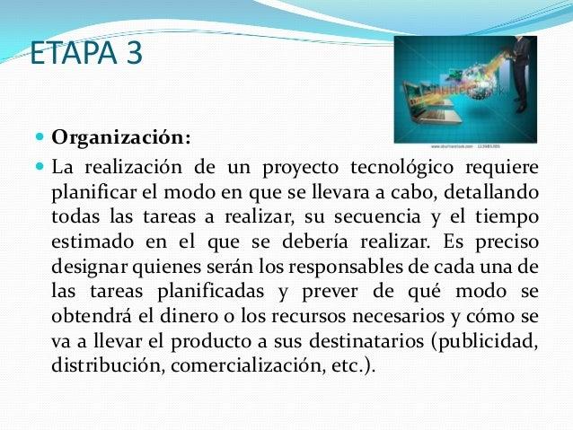 ETAPA 3  Organización:  La realización de un proyecto tecnológico requiere  planificar el modo en que se llevara a cabo,...