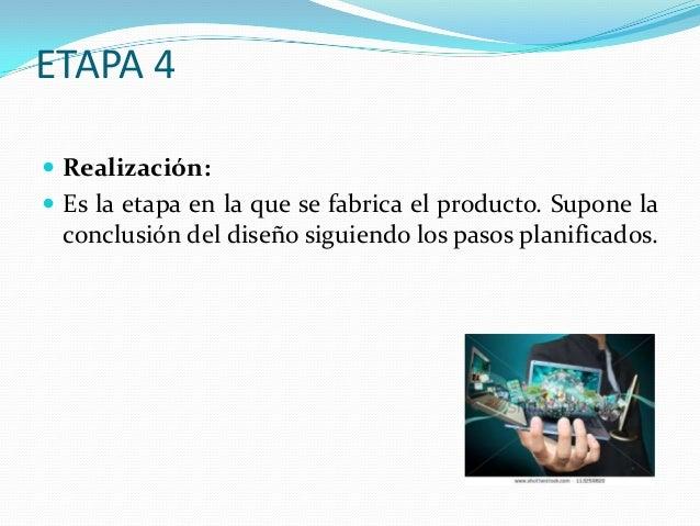 ETAPA 4  Realización:  Es la etapa en la que se fabrica el producto. Supone la  conclusión del diseño siguiendo los paso...
