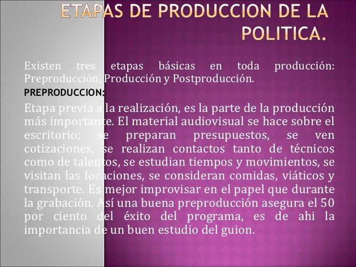 Existen tres etapas básicas en toda producción: Preproducción, Producción y Postproducción.  PREPRODUCCION:  Etapa previa ...