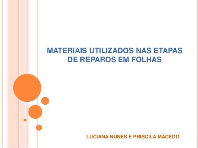MATERIAIS UTILIZADOS NAS ETAPAS DE REPAROS EM FOLHAS LUCIANA NUNES E PRISCILA MACEDO
