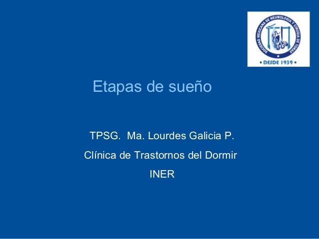 Etapas de sueño TPSG. Ma. Lourdes Galicia P.Clínica de Trastornos del Dormir             INER
