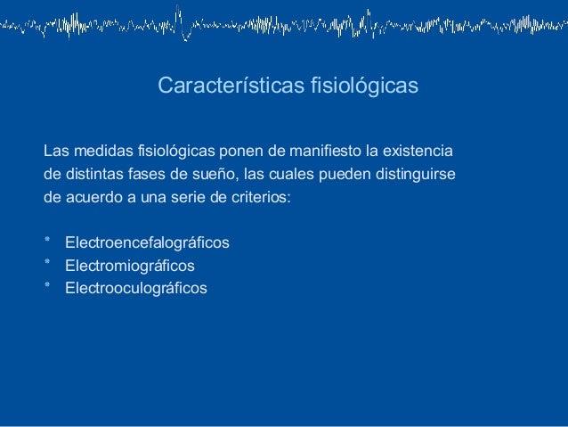 Características fisiológicasLas medidas fisiológicas ponen de manifiesto la existenciade distintas fases de sueño, las cua...