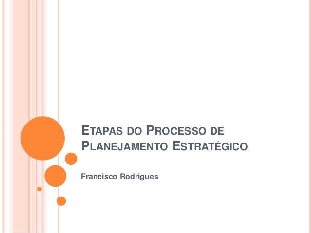 ETAPAS DO PROCESSO DE PLANEJAMENTO ESTRATÉGICO Francisco Rodrigues